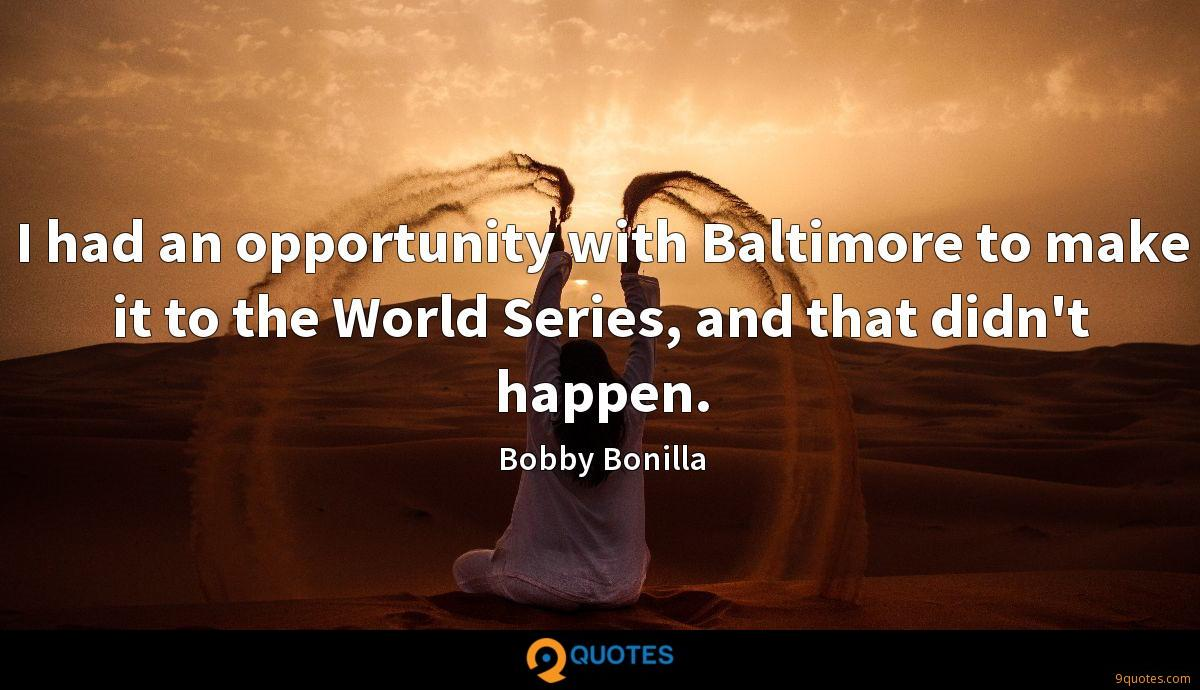 I had an opportunity with Baltimore to make it to the World Series, and that didn't happen.