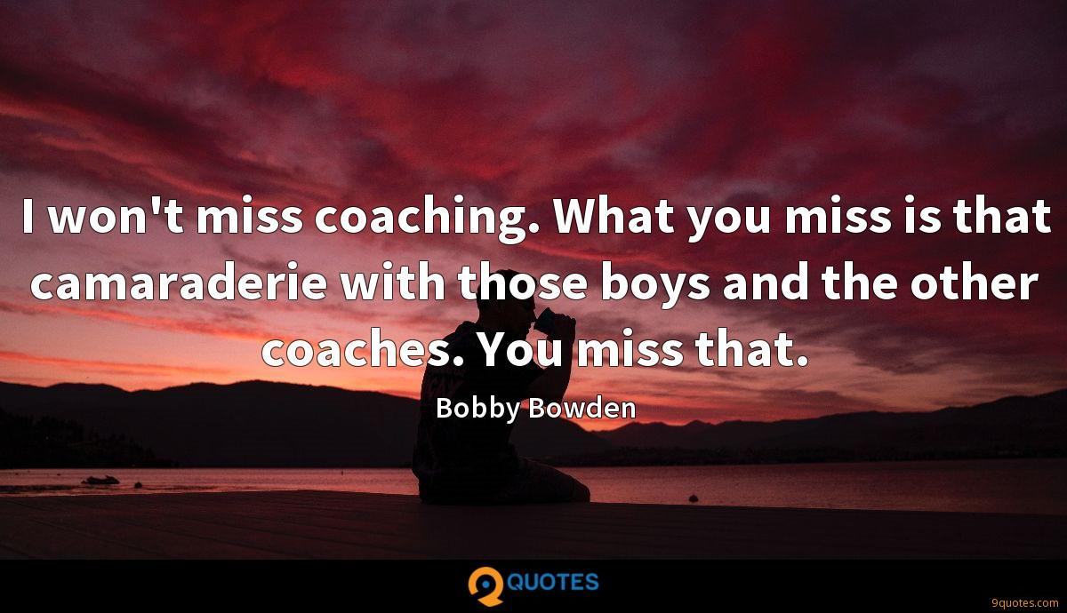 I won't miss coaching. What you miss is that camaraderie with those boys and the other coaches. You miss that.