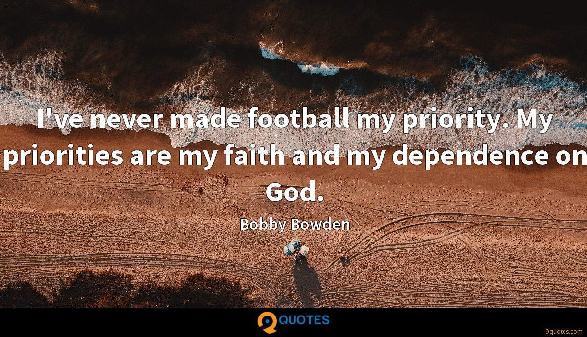 I've never made football my priority. My priorities are my faith and my dependence on God.