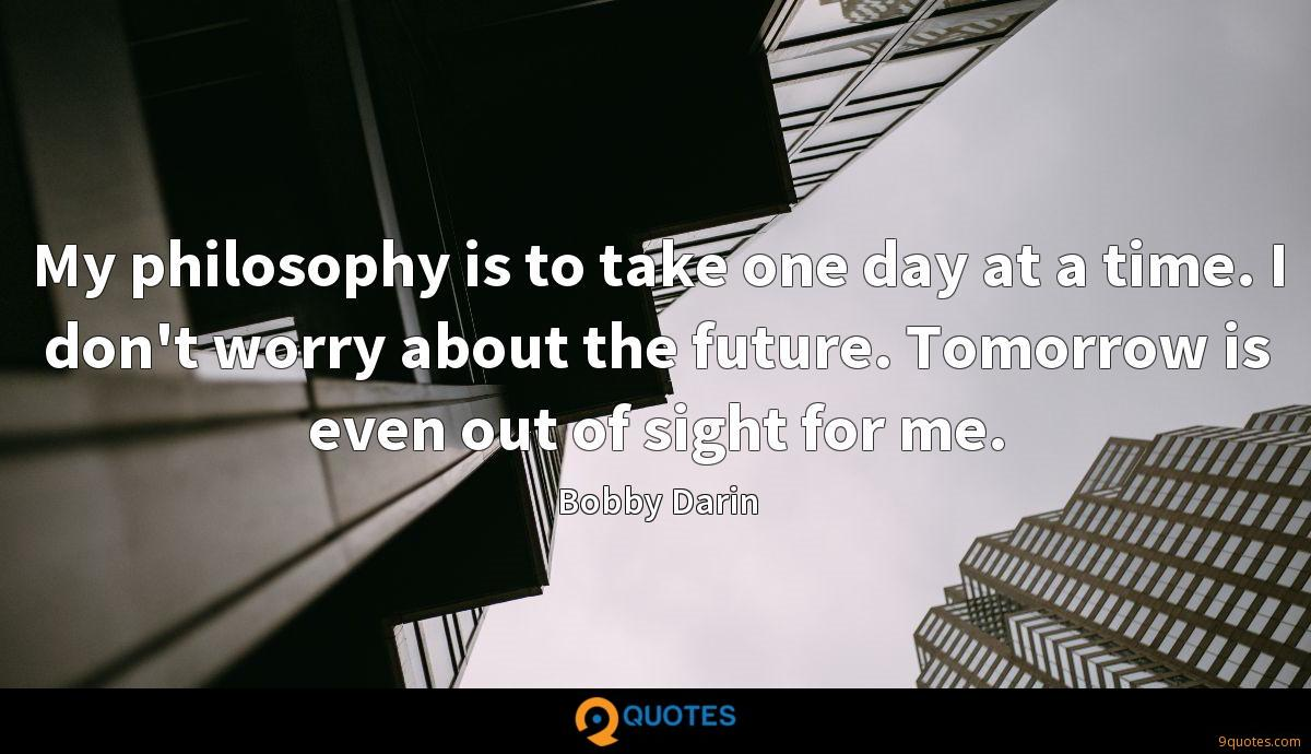 My philosophy is to take one day at a time. I don't worry about the future. Tomorrow is even out of sight for me.