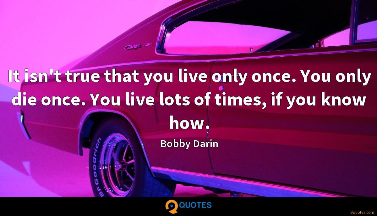 It isn't true that you live only once. You only die once. You live lots of times, if you know how.