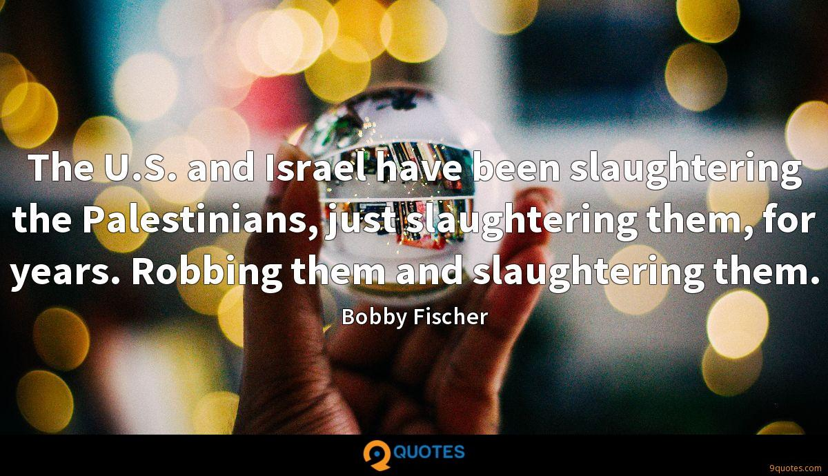 The U.S. and Israel have been slaughtering the Palestinians, just slaughtering them, for years. Robbing them and slaughtering them.