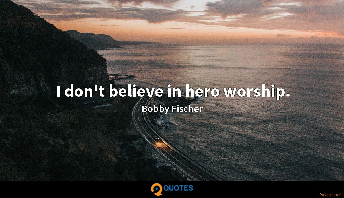 I don't believe in hero worship.