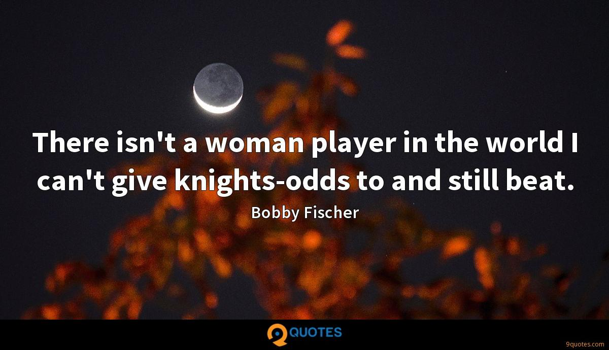 There isn't a woman player in the world I can't give knights-odds to and still beat.