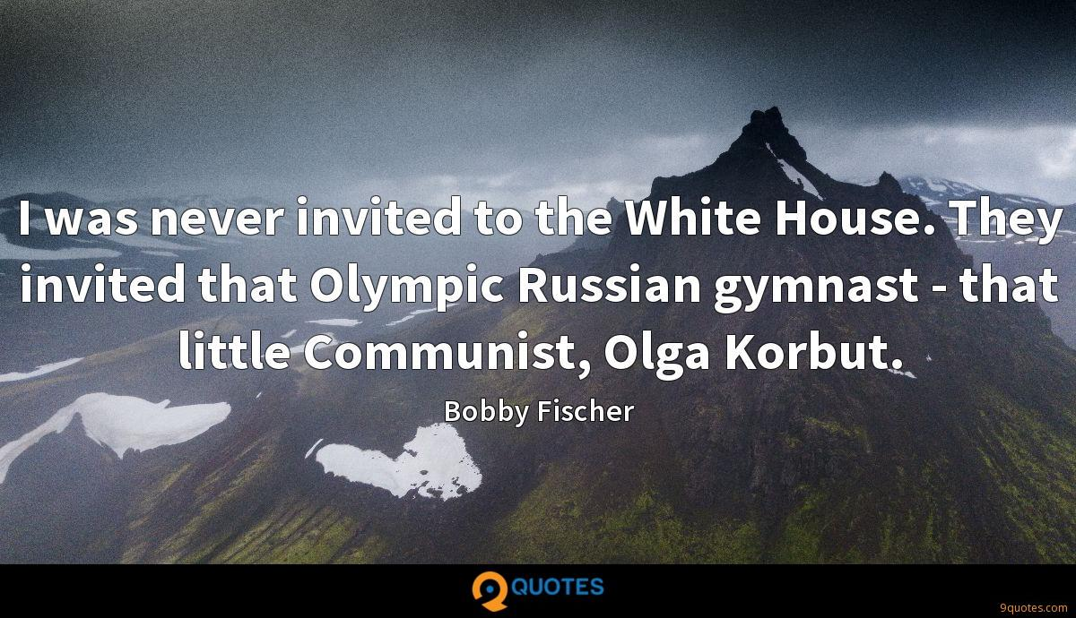 I was never invited to the White House. They invited that Olympic Russian gymnast - that little Communist, Olga Korbut.