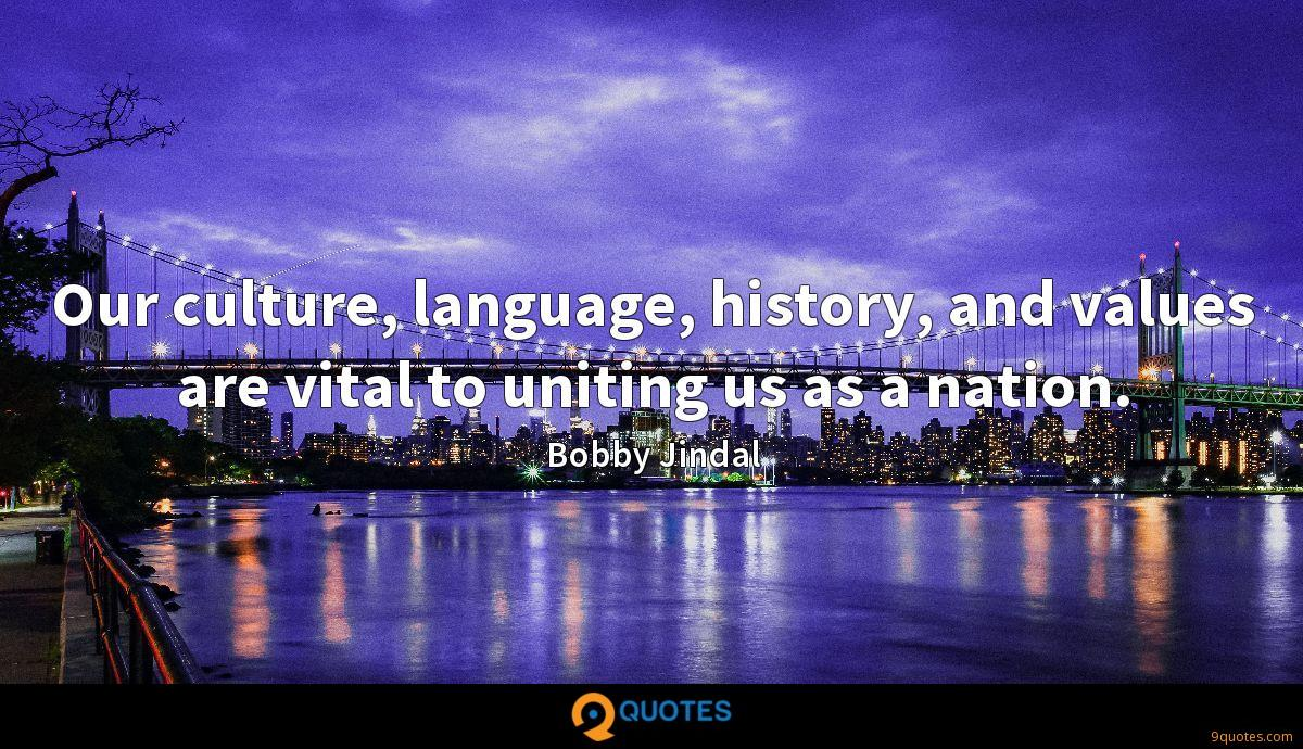 Our culture, language, history, and values are vital to uniting us as a nation.