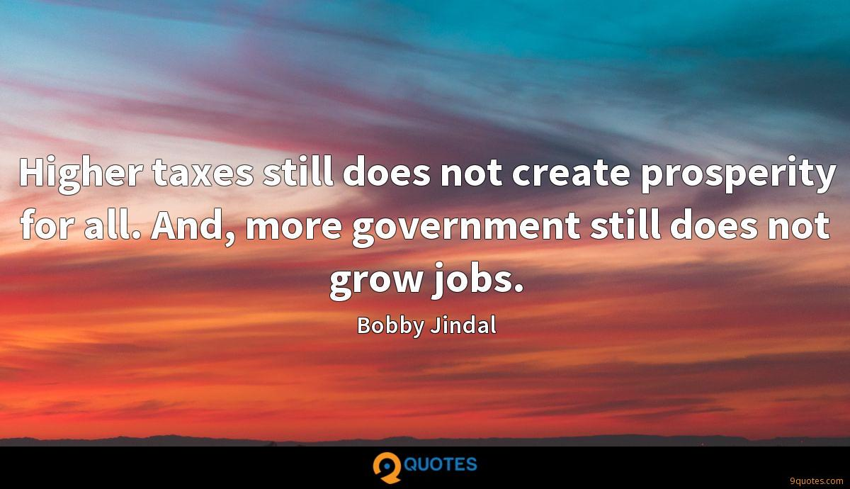 Higher taxes still does not create prosperity for all. And, more government still does not grow jobs.
