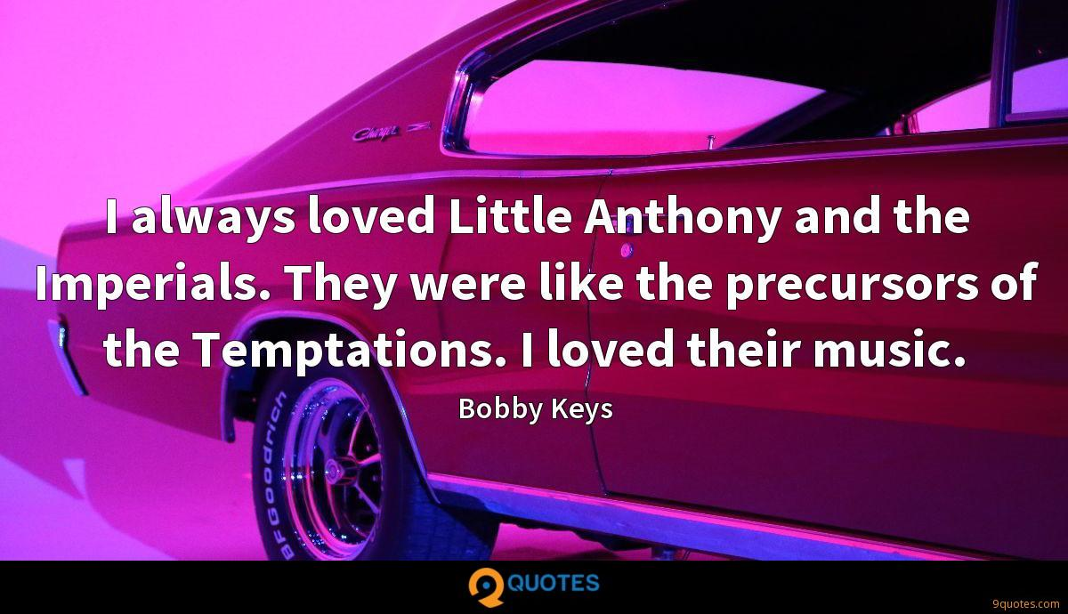 I always loved Little Anthony and the Imperials. They were like the precursors of the Temptations. I loved their music.