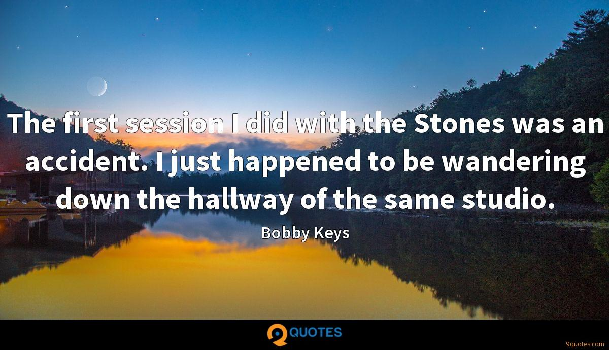 The first session I did with the Stones was an accident. I just happened to be wandering down the hallway of the same studio.