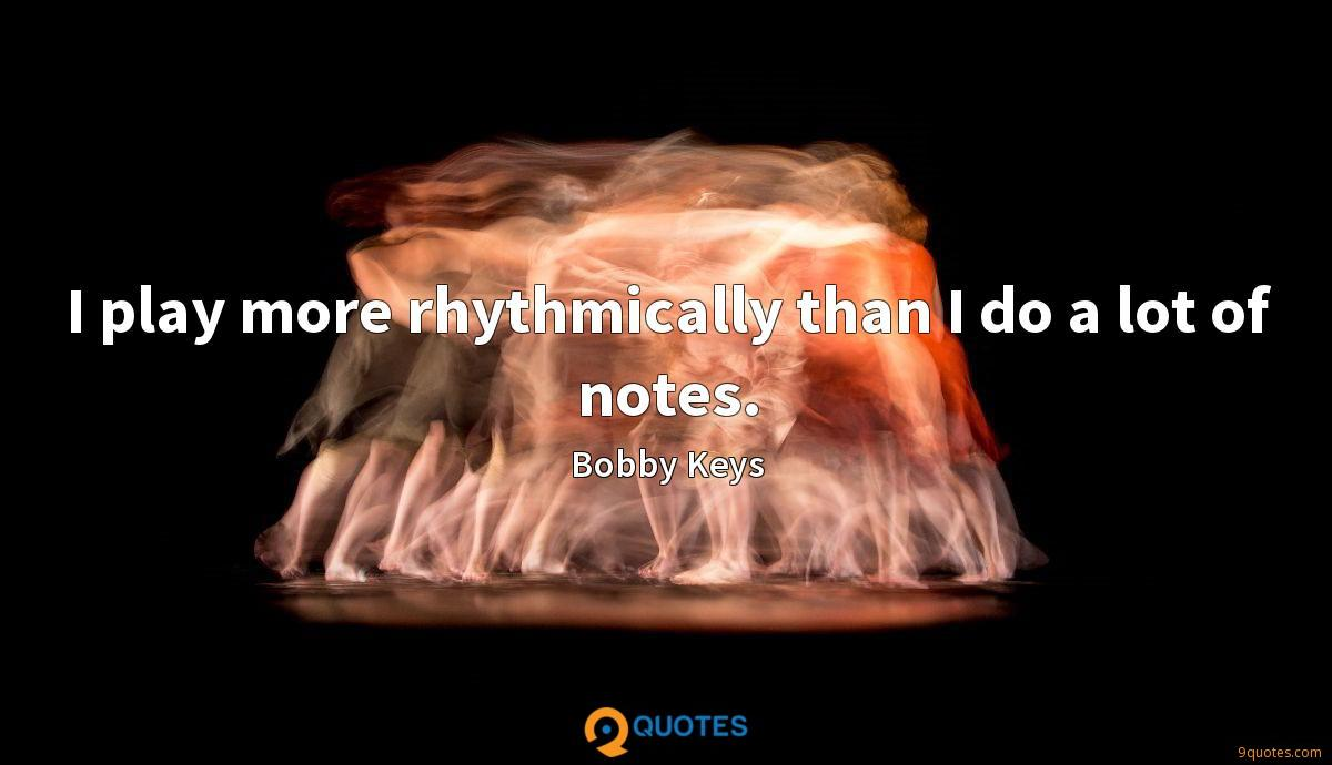 I play more rhythmically than I do a lot of notes.