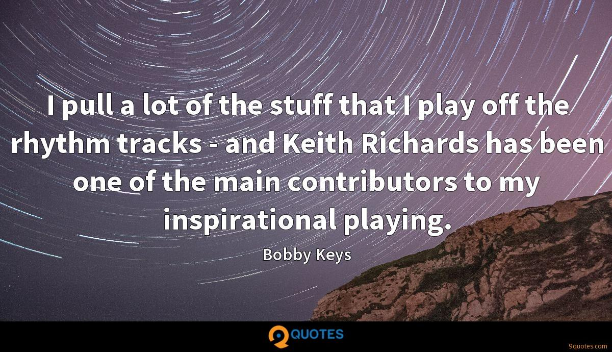 I pull a lot of the stuff that I play off the rhythm tracks - and Keith Richards has been one of the main contributors to my inspirational playing.
