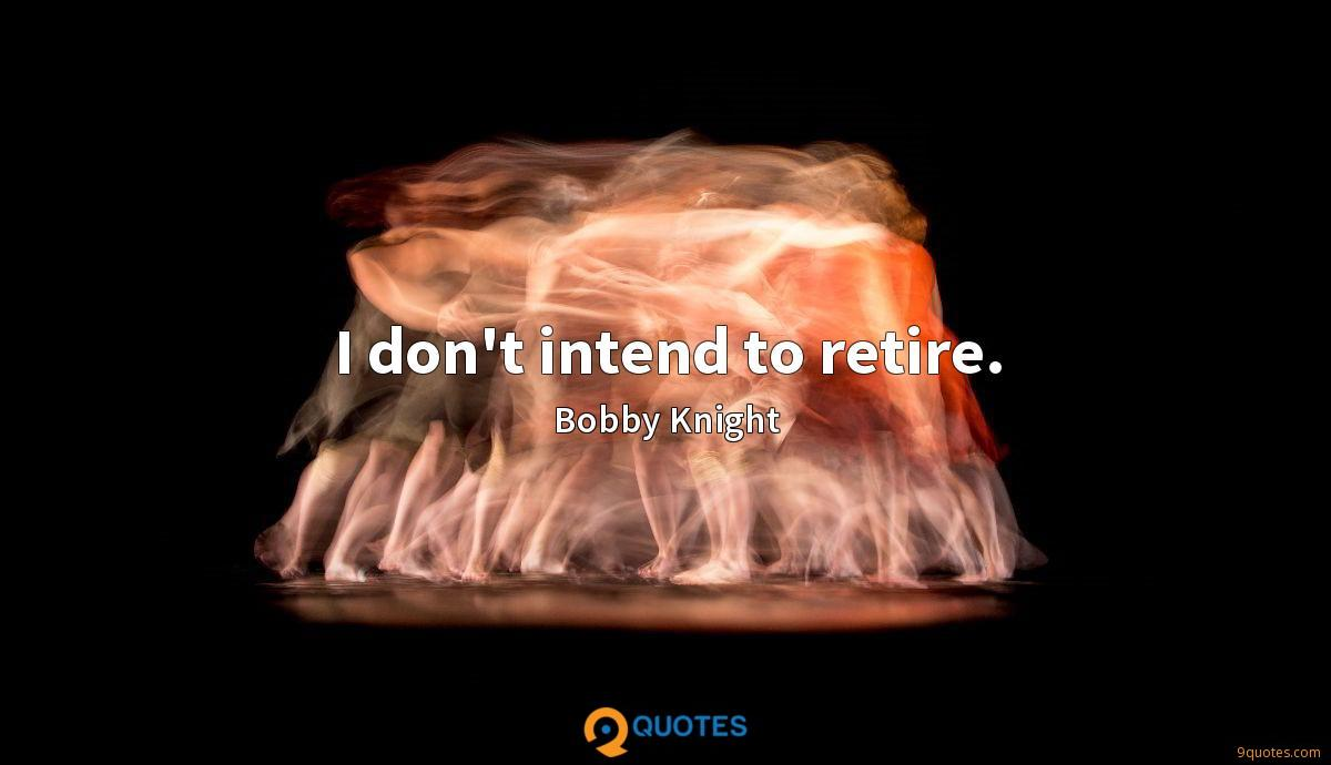 I don't intend to retire.