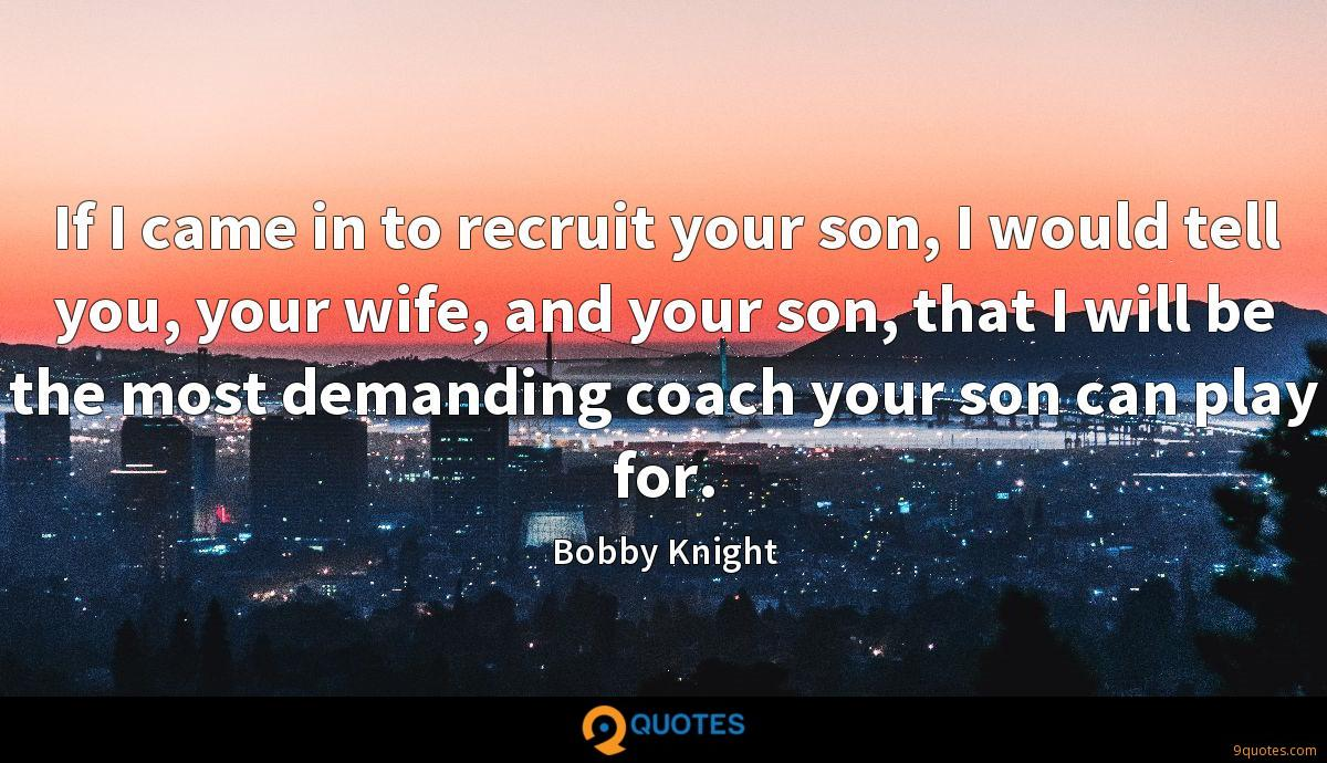If I came in to recruit your son, I would tell you, your wife, and your son, that I will be the most demanding coach your son can play for.