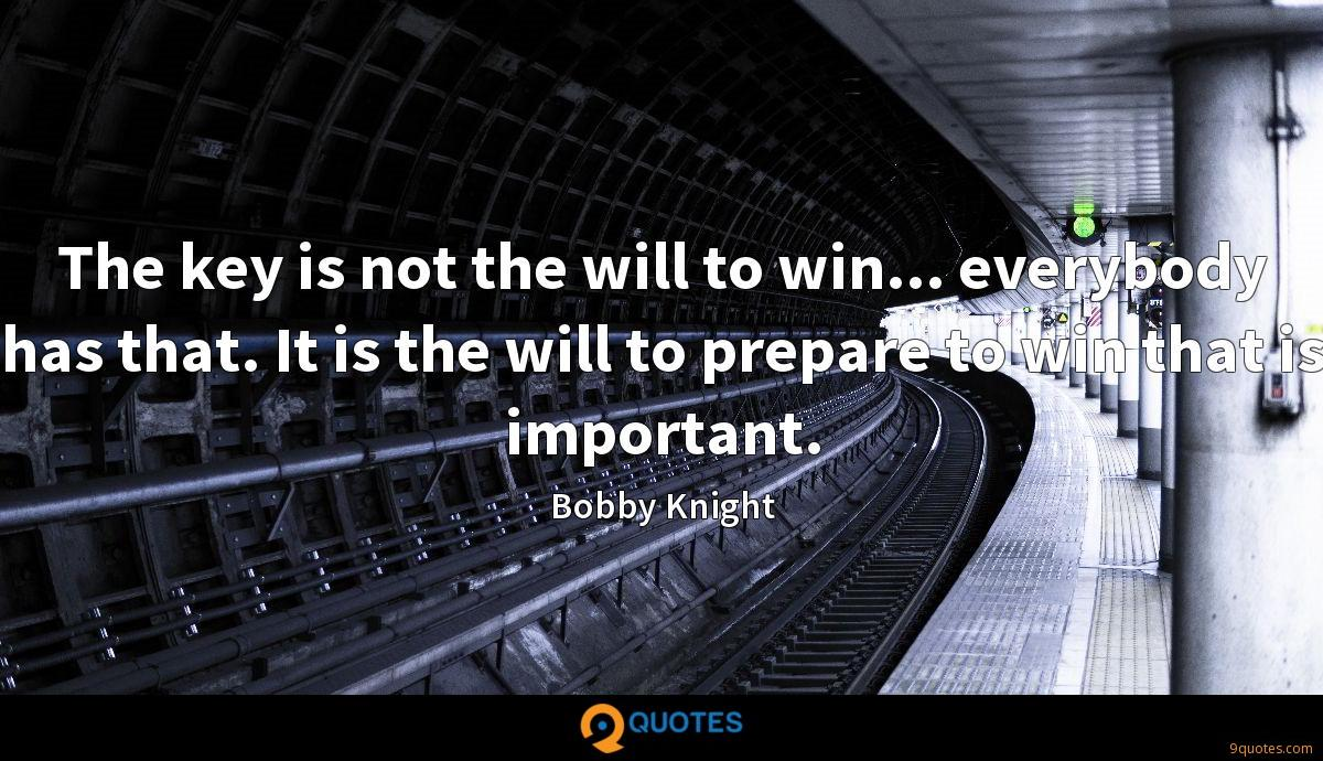 The key is not the will to win... everybody has that. It is the will to prepare to win that is important.