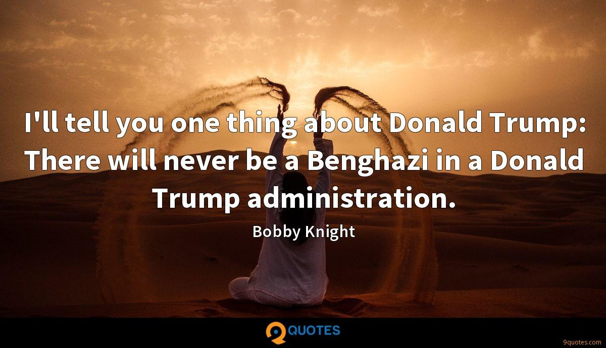 I'll tell you one thing about Donald Trump: There will never be a Benghazi in a Donald Trump administration.