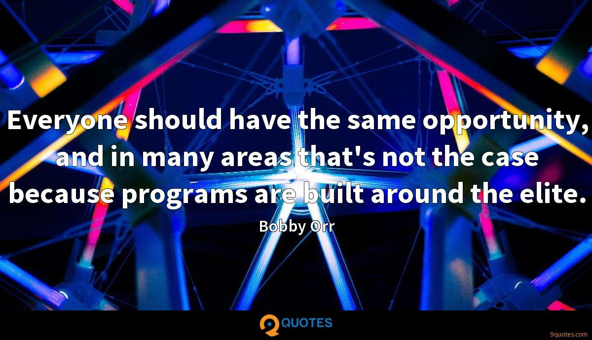 Everyone should have the same opportunity, and in many areas that's not the case because programs are built around the elite.