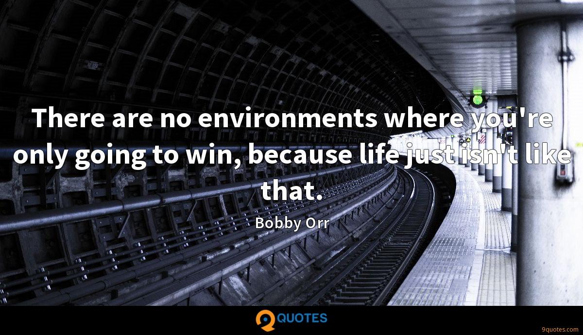 There are no environments where you're only going to win, because life just isn't like that.