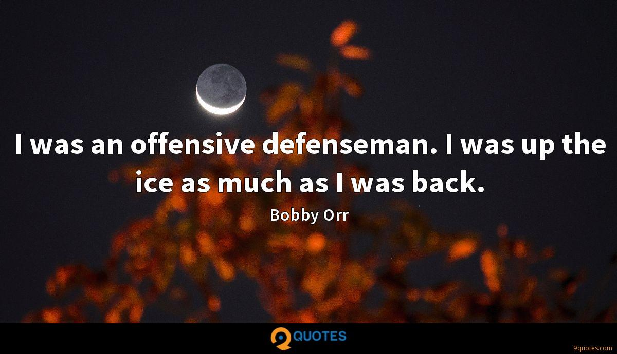 I was an offensive defenseman. I was up the ice as much as I was back.
