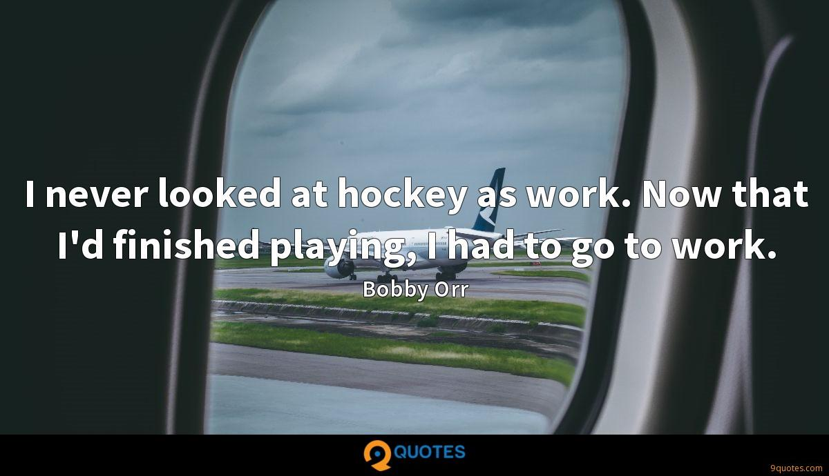 I never looked at hockey as work. Now that I'd finished playing, I had to go to work.