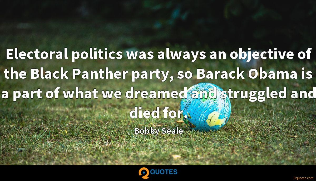 Electoral politics was always an objective of the Black Panther party, so Barack Obama is a part of what we dreamed and struggled and died for.