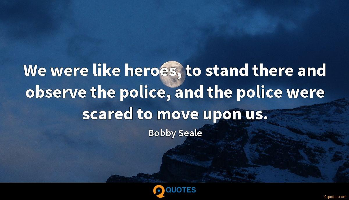 We were like heroes, to stand there and observe the police, and the police were scared to move upon us.