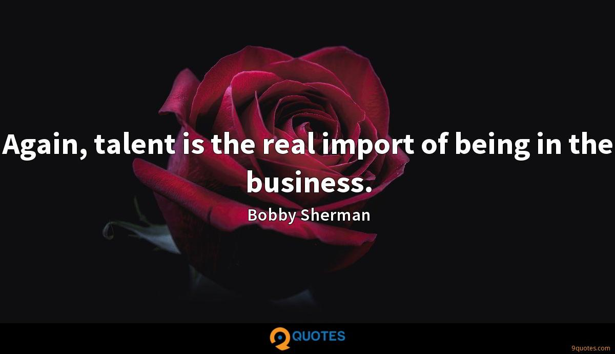 Again, talent is the real import of being in the business.