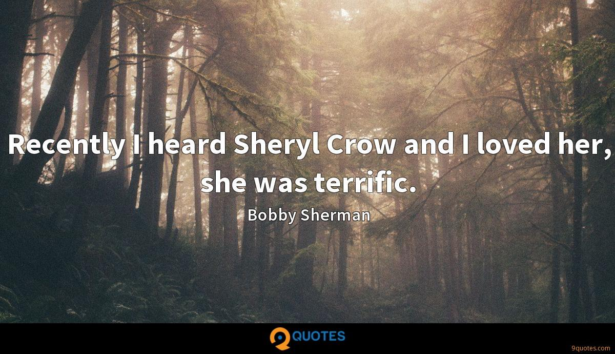 Recently I heard Sheryl Crow and I loved her, she was terrific.