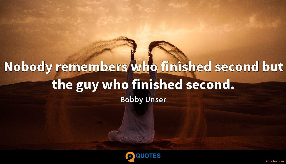 Nobody remembers who finished second but the guy who finished second.