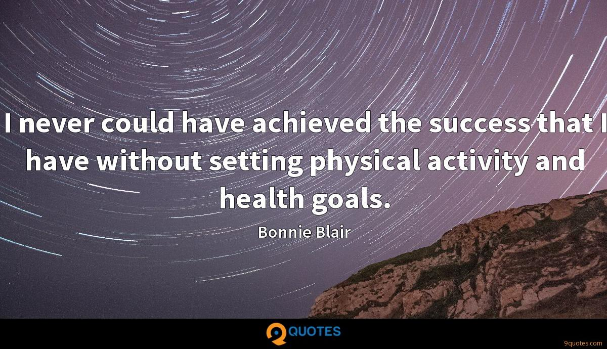 I never could have achieved the success that I have without setting physical activity and health goals.