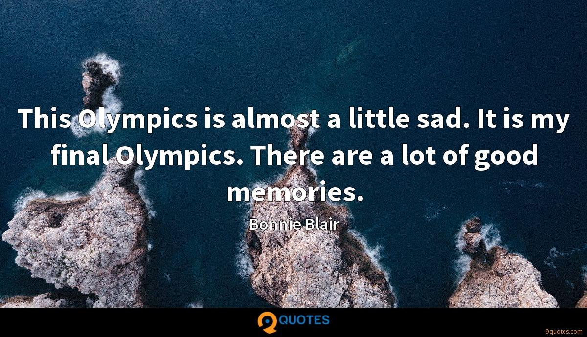 This Olympics is almost a little sad. It is my final Olympics. There are a lot of good memories.