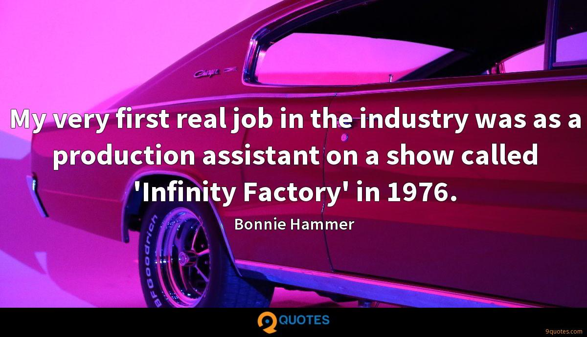 My very first real job in the industry was as a production assistant on a show called 'Infinity Factory' in 1976.