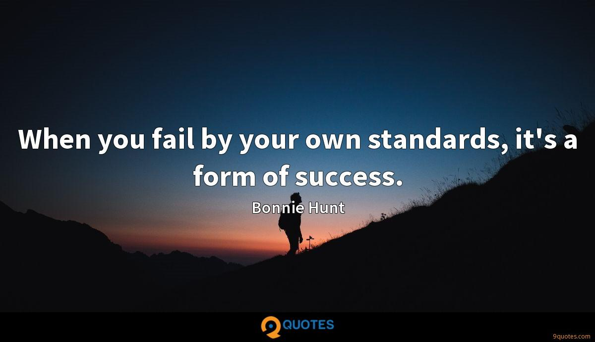 When you fail by your own standards, it's a form of success.