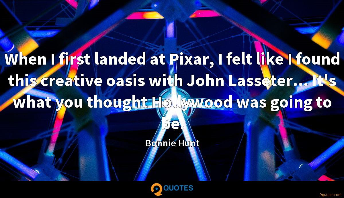 When I first landed at Pixar, I felt like I found this creative oasis with John Lasseter... It's what you thought Hollywood was going to be.