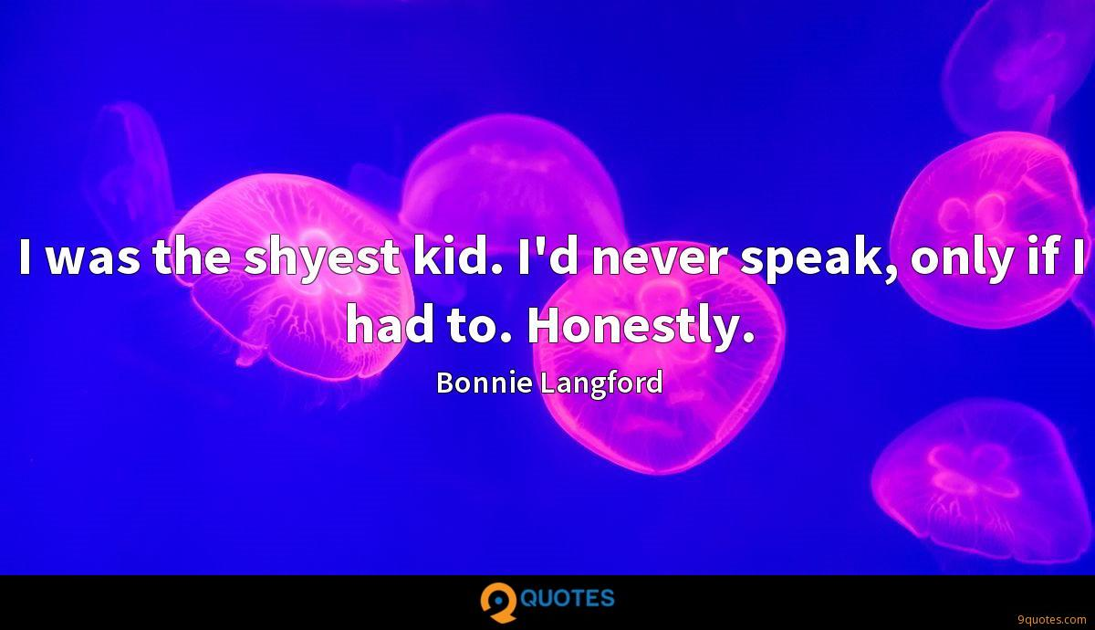 I was the shyest kid. I'd never speak, only if I had to. Honestly.