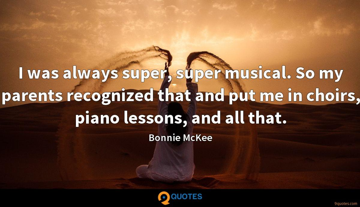 I was always super, super musical. So my parents recognized that and put me in choirs, piano lessons, and all that.