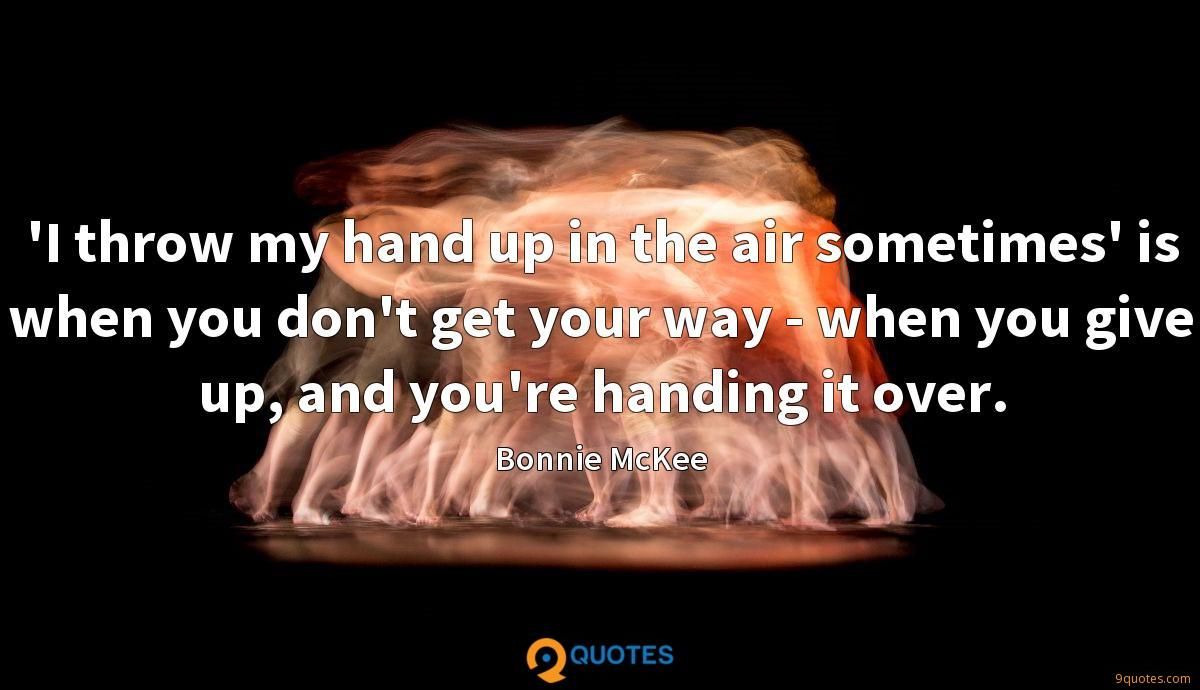 'I throw my hand up in the air sometimes' is when you don't get your way - when you give up, and you're handing it over.