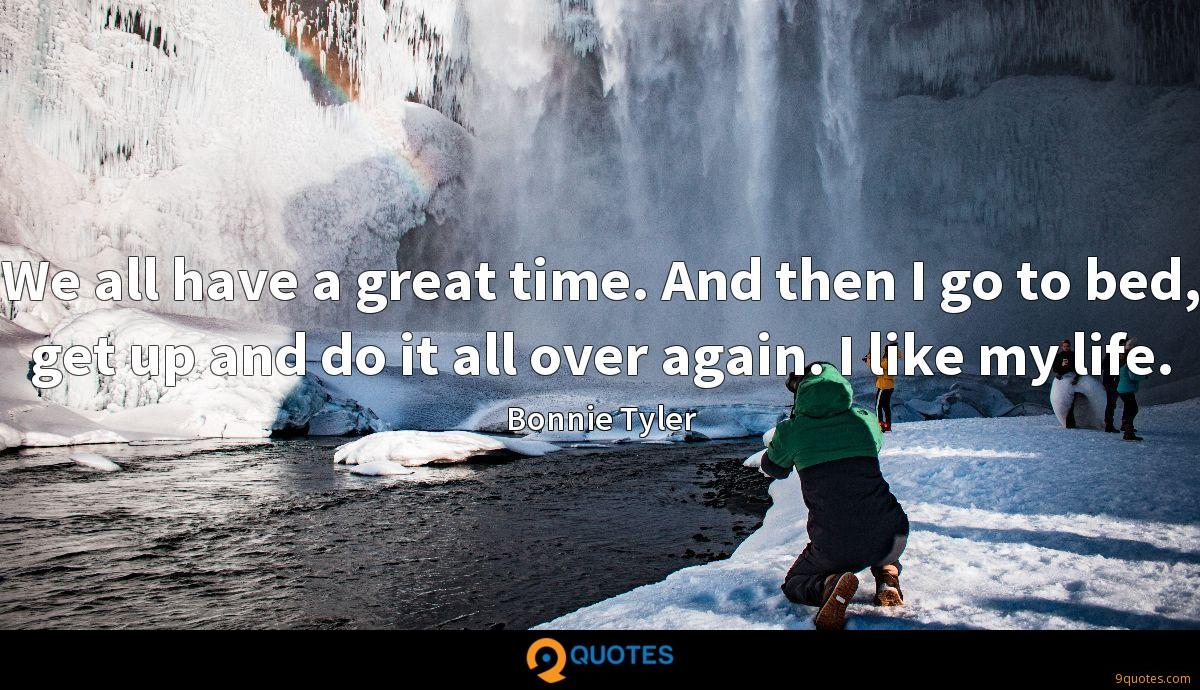 We all have a great time. And then I go to bed, get up and do it all over again. I like my life.