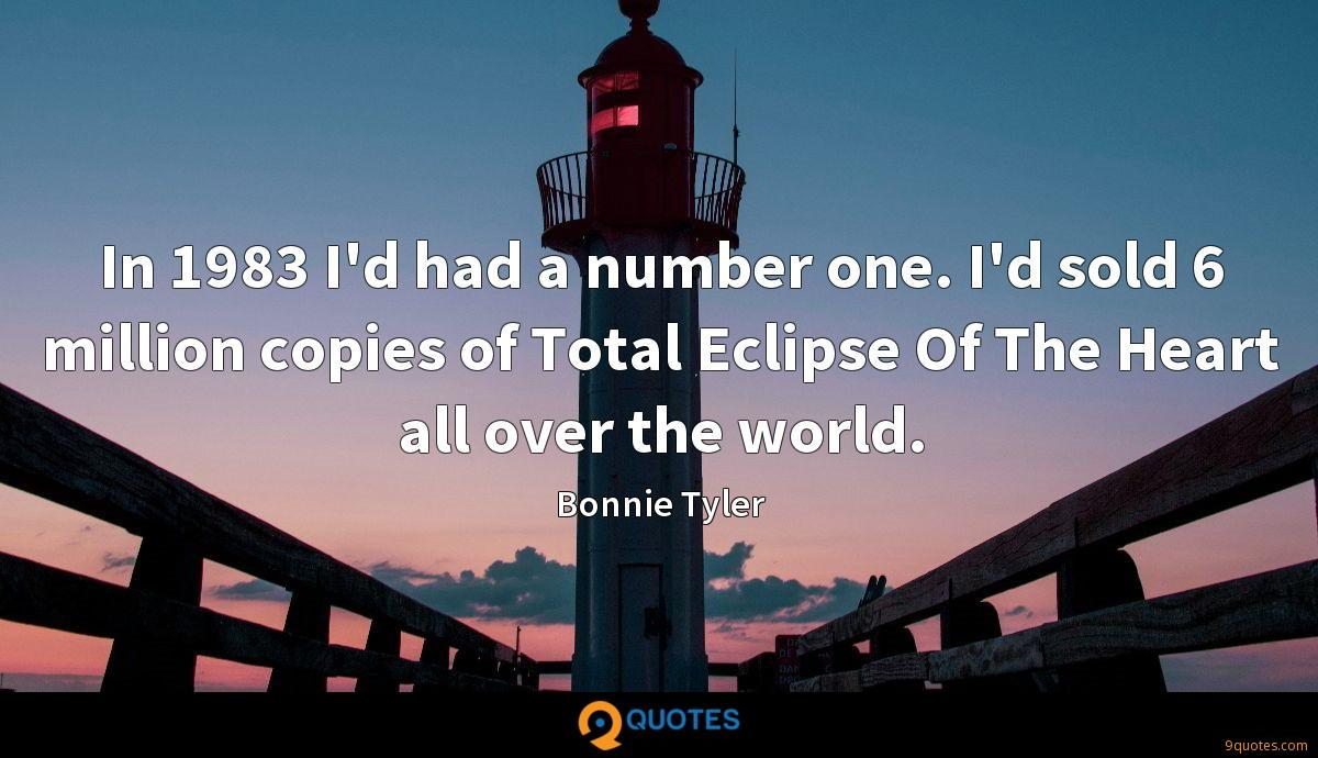 In 1983 I'd had a number one. I'd sold 6 million copies of Total Eclipse Of The Heart all over the world.