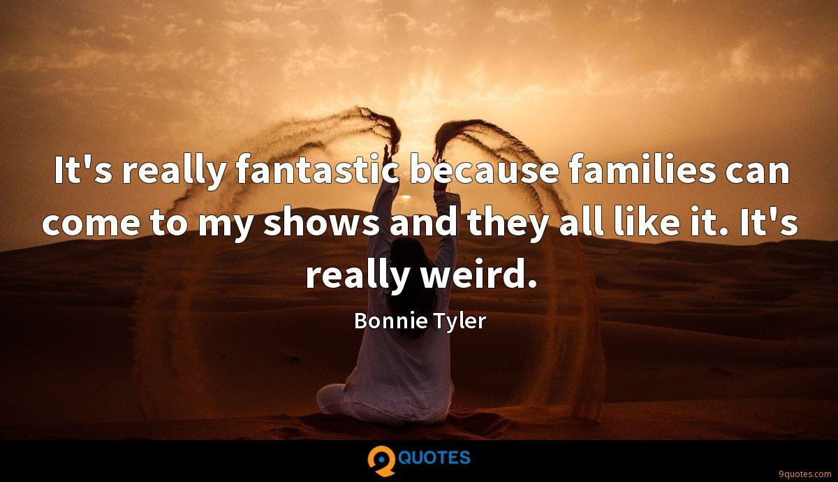 It's really fantastic because families can come to my shows and they all like it. It's really weird.