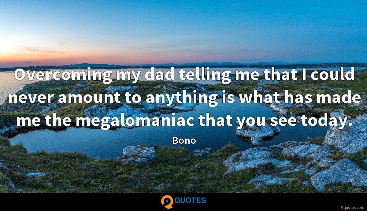 Overcoming my dad telling me that I could never amount to anything is what has made me the megalomaniac that you see today.
