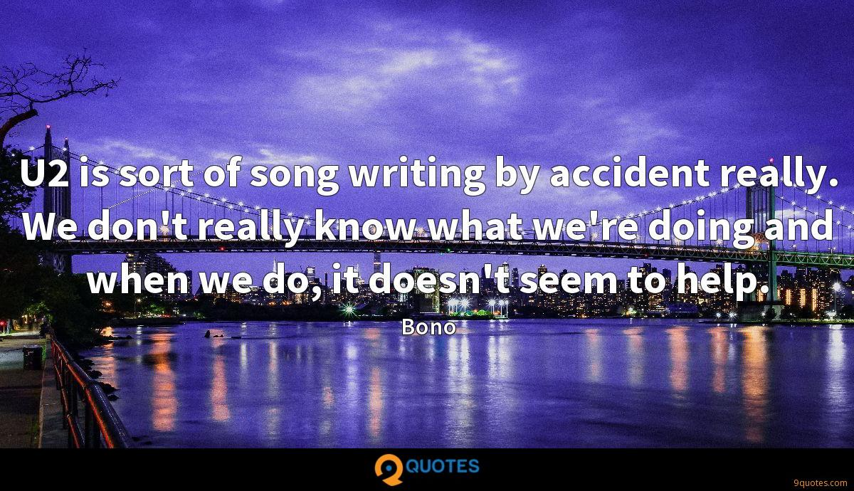 U2 is sort of song writing by accident really. We don't really know what we're doing and when we do, it doesn't seem to help.