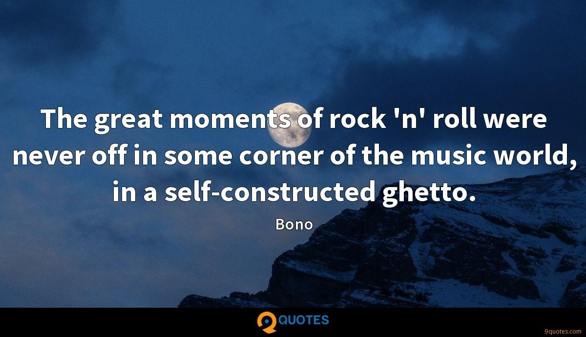 The great moments of rock 'n' roll were never off in some corner of the music world, in a self-constructed ghetto.
