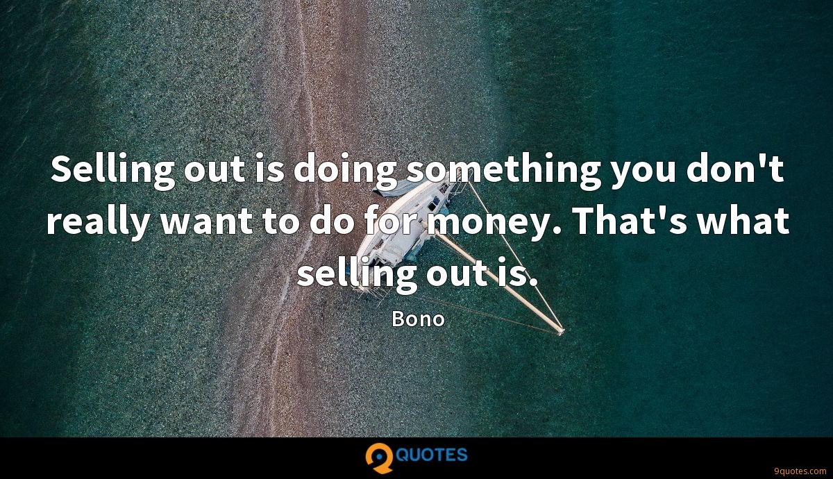 Selling out is doing something you don't really want to do for money. That's what selling out is.