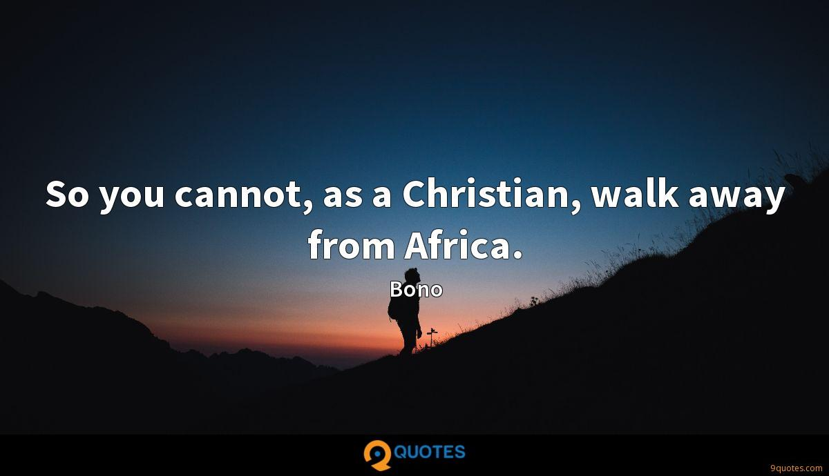 So you cannot, as a Christian, walk away from Africa.