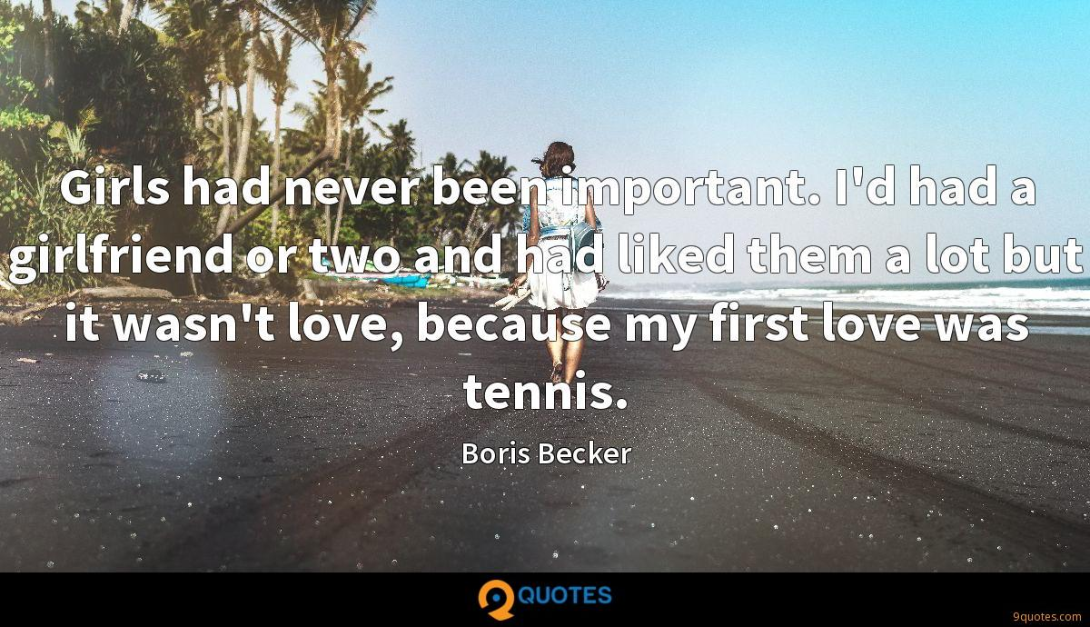 Girls had never been important. I'd had a girlfriend or two and had liked them a lot but it wasn't love, because my first love was tennis.