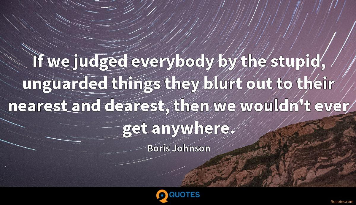 If we judged everybody by the stupid, unguarded things they blurt out to their nearest and dearest, then we wouldn't ever get anywhere.