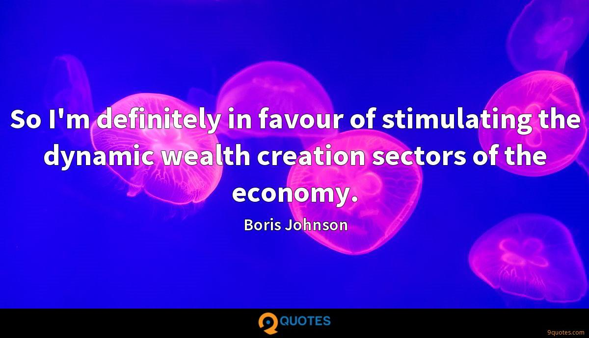 So I'm definitely in favour of stimulating the dynamic wealth creation sectors of the economy.