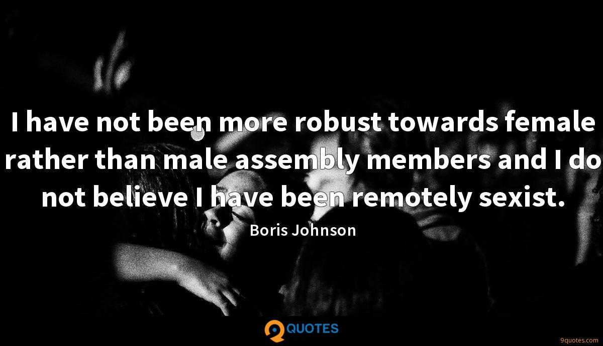 I have not been more robust towards female rather than male assembly members and I do not believe I have been remotely sexist.