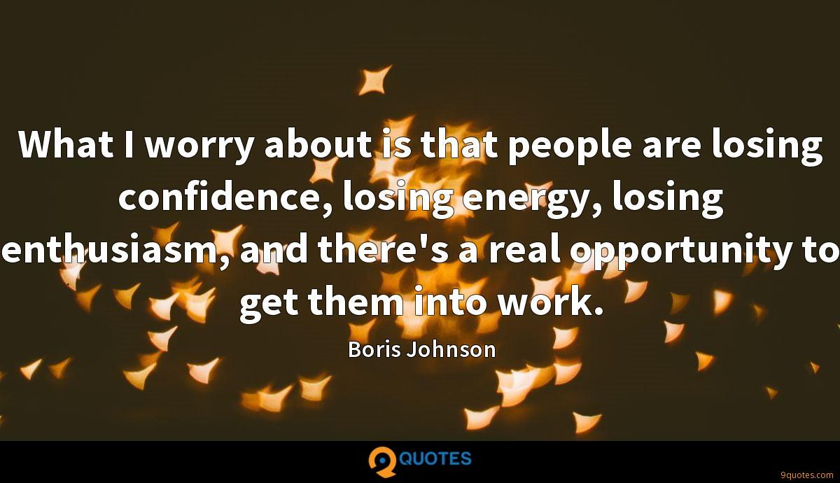 What I worry about is that people are losing confidence, losing energy, losing enthusiasm, and there's a real opportunity to get them into work.