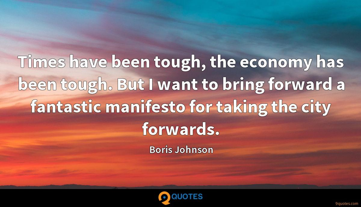 Times have been tough, the economy has been tough. But I want to bring forward a fantastic manifesto for taking the city forwards.